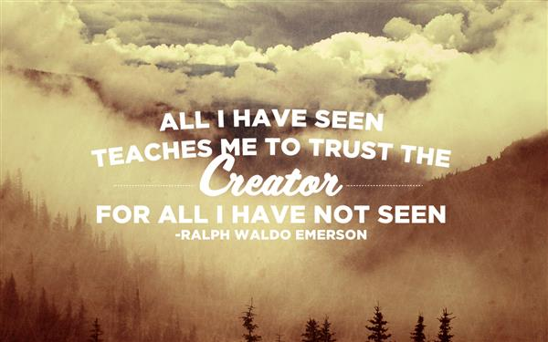 All I Have Seen Teaches Me To Trust The Creator For ALL I Have Not Seen - Ralph Waldo Emerson